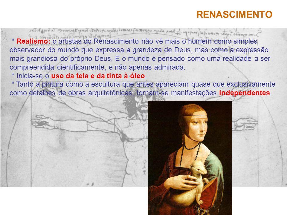 RENASCIMENTO * Realismo: o artistas do Renascimento não vê mais o homem como simples observador do mundo que expressa a grandeza de Deus, mas como a e
