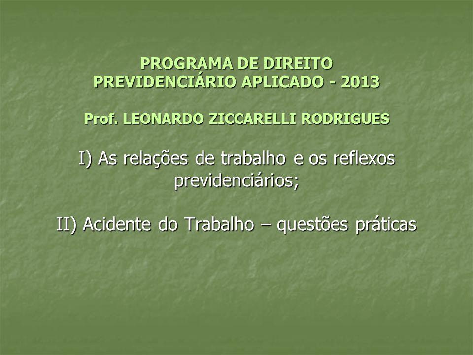 PROGRAMA DE DIREITO PREVIDENCIÁRIO APLICADO - 2013 Prof. LEONARDO ZICCARELLI RODRIGUES I) As relações de trabalho e os reflexos previdenciários; II) A