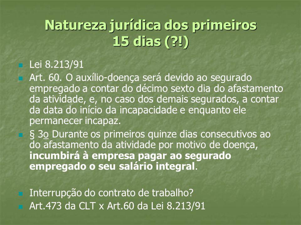Natureza jurídica dos primeiros 15 dias (?!) Lei 8.213/91 Art. 60. O auxílio-doença será devido ao segurado empregado a contar do décimo sexto dia do