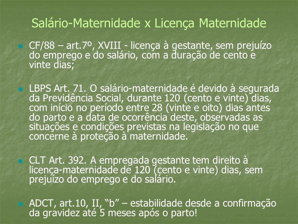 Salário-Maternidade x Licença Maternidade CF/88 – art.7º, XVIII - licença à gestante, sem prejuízo do emprego e do salário, com a duração de cento e v