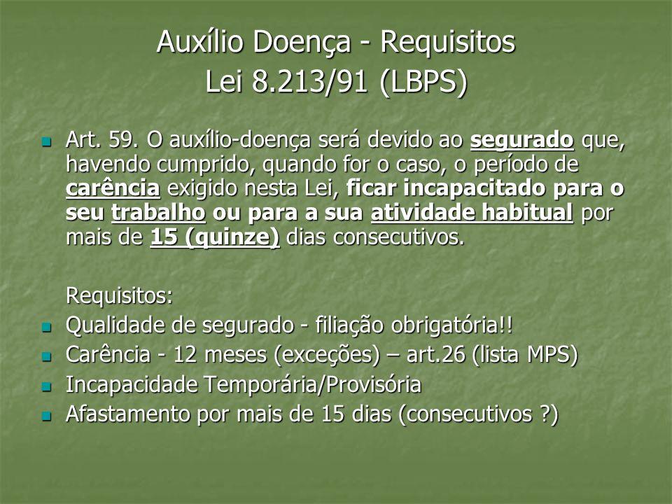 Auxílio Doença - Requisitos Lei 8.213/91 (LBPS) Art. 59. O auxílio-doença será devido ao segurado que, havendo cumprido, quando for o caso, o período
