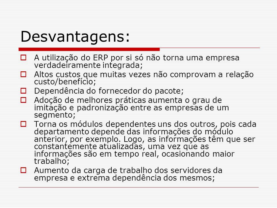 Desvantagens: A utilização do ERP por si só não torna uma empresa verdadeiramente integrada; Altos custos que muitas vezes não comprovam a relação cus