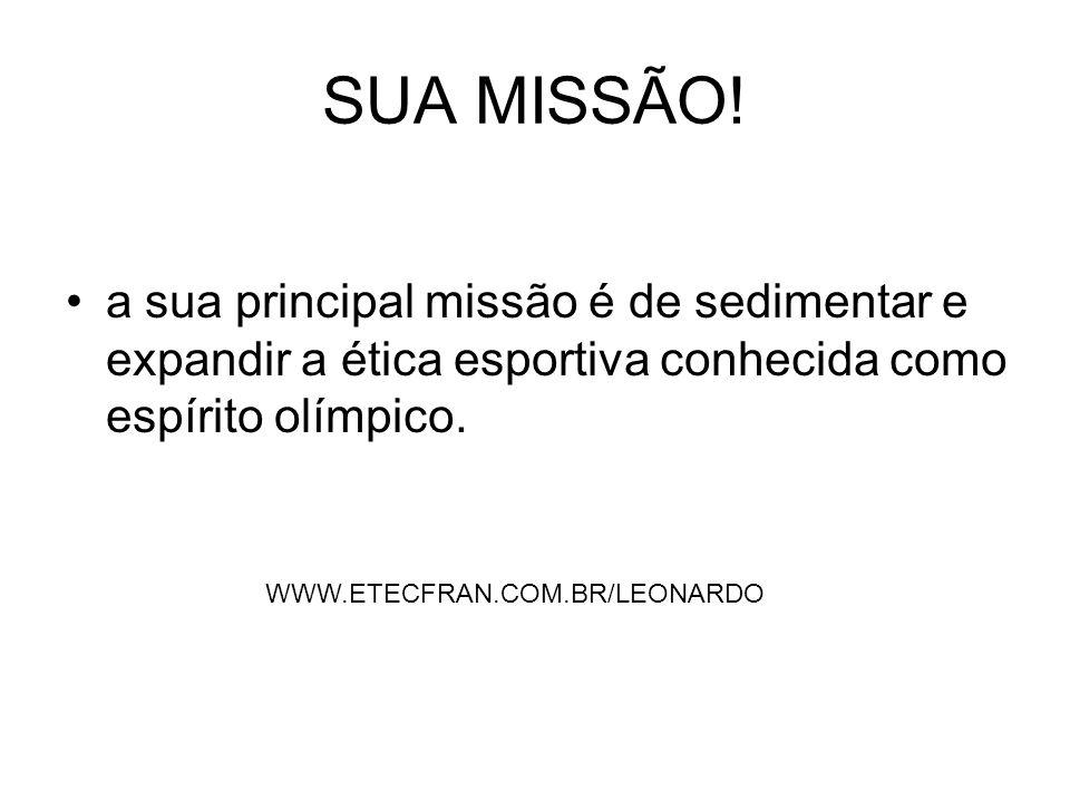 SUA MISSÃO! a sua principal missão é de sedimentar e expandir a ética esportiva conhecida como espírito olímpico. WWW.ETECFRAN.COM.BR/LEONARDO