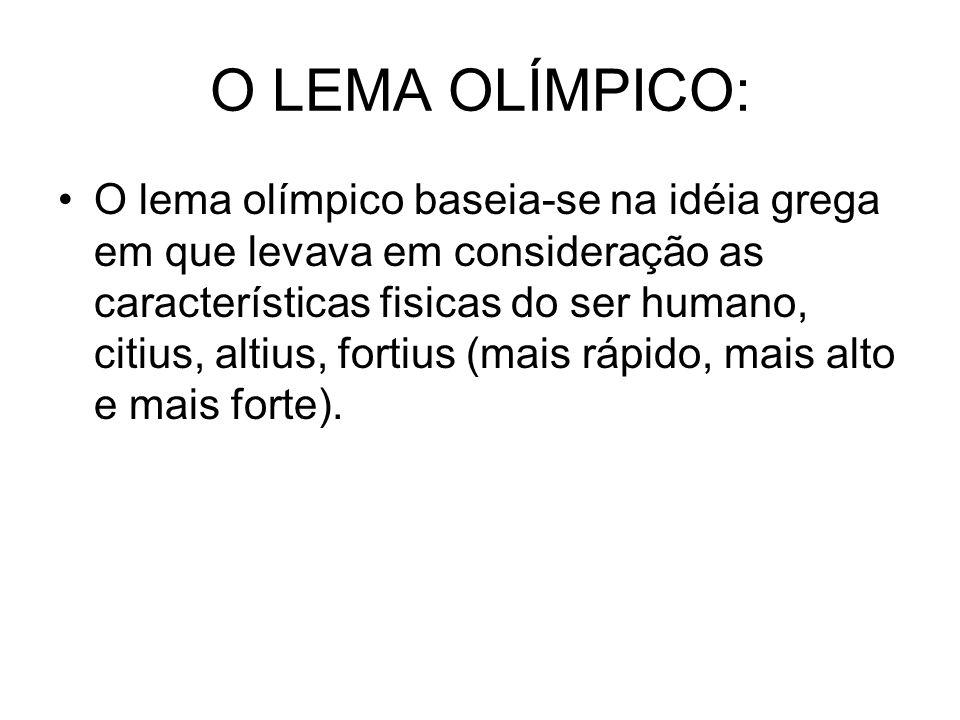 O LEMA OLÍMPICO: O lema olímpico baseia-se na idéia grega em que levava em consideração as características fisicas do ser humano, citius, altius, fort