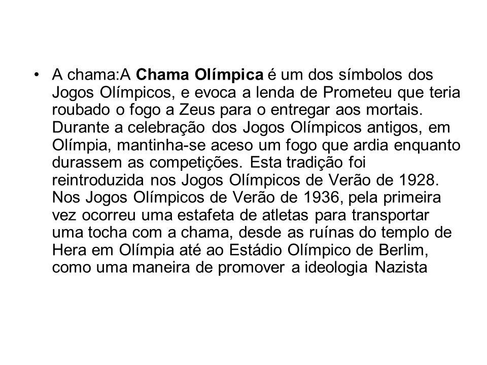 A chama:A Chama Olímpica é um dos símbolos dos Jogos Olímpicos, e evoca a lenda de Prometeu que teria roubado o fogo a Zeus para o entregar aos mortai