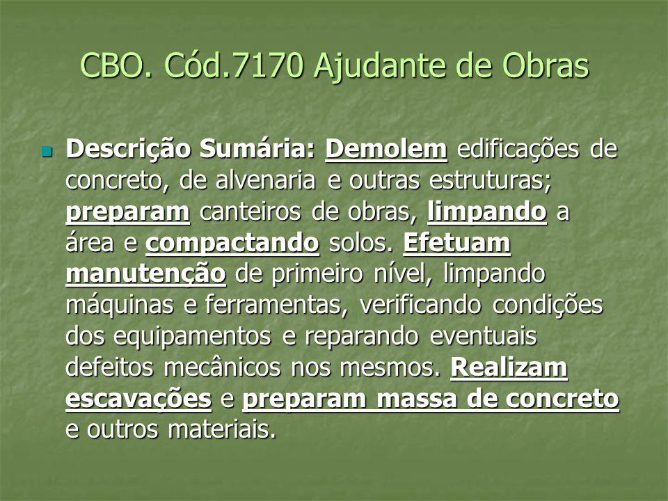 CBO. Cód.7170 Ajudante de Obras Descrição Sumária: Demolem edificações de concreto, de alvenaria e outras estruturas; preparam canteiros de obras, lim