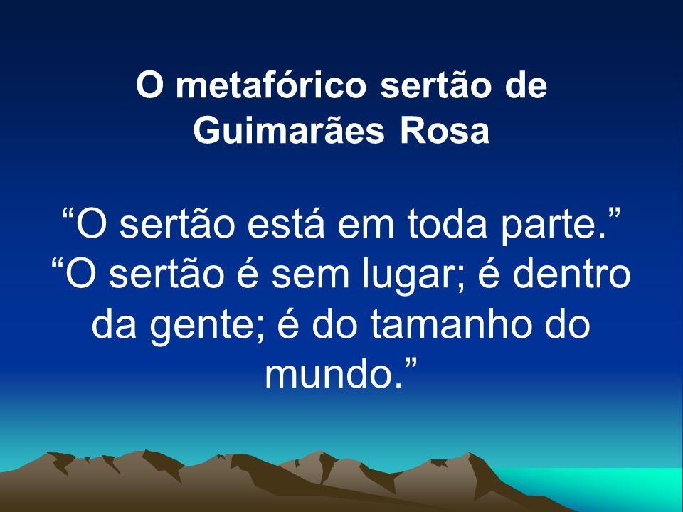 O metafórico sertão de Guimarães Rosa O sertão está em toda parte. O sertão é sem lugar; é dentro da gente; é do tamanho do mundo.