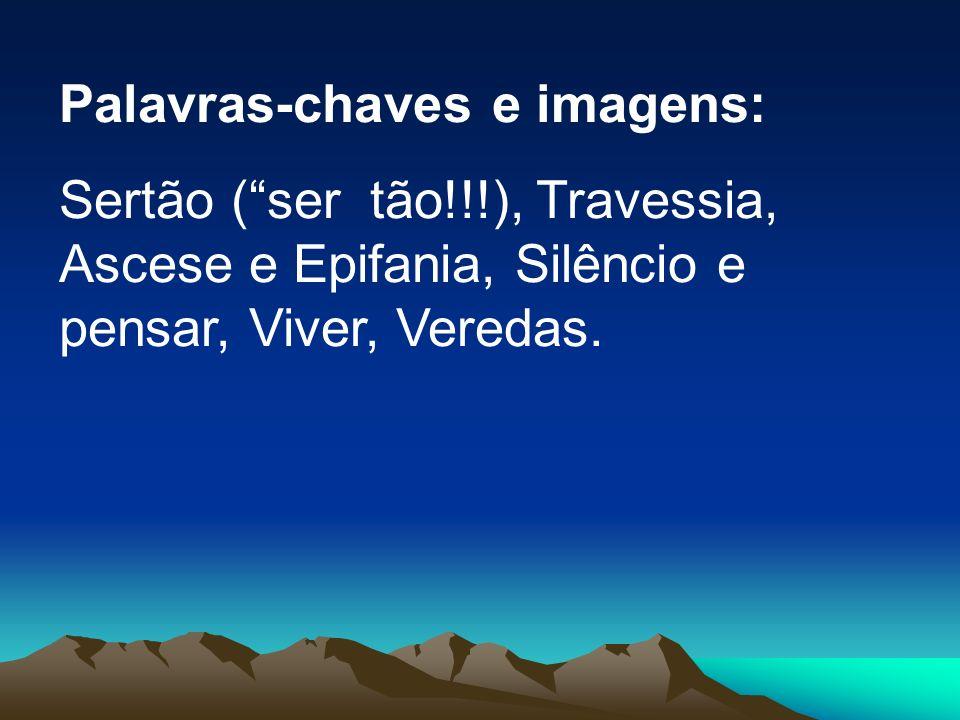 Palavras-chaves e imagens: Sertão (ser tão!!!), Travessia, Ascese e Epifania, Silêncio e pensar, Viver, Veredas.