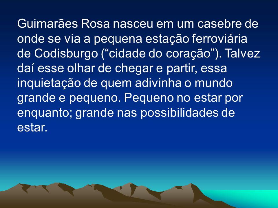 Guimarães Rosa nasceu em um casebre de onde se via a pequena estação ferroviária de Codisburgo (cidade do coração). Talvez daí esse olhar de chegar e