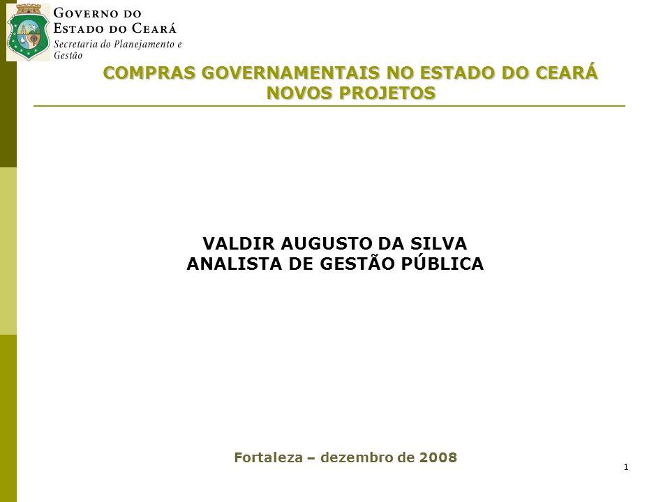 1 COMPRAS GOVERNAMENTAIS NO ESTADO DO CEARÁ NOVOS PROJETOS VALDIR AUGUSTO DA SILVA ANALISTA DE GESTÃO PÚBLICA Fortaleza – dezembro de 2008