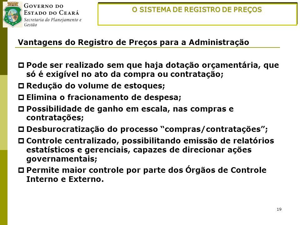 19 O SISTEMA DE REGISTRO DE PREÇOS Vantagens do Registro de Preços para a Administração Pode ser realizado sem que haja dotação orçamentária, que só é