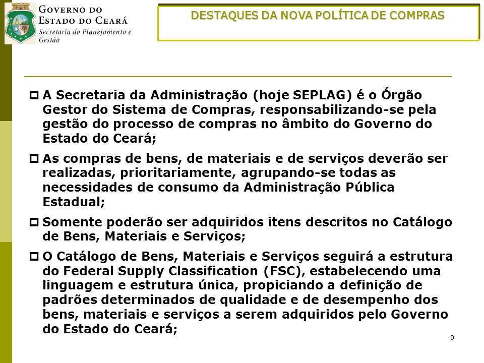 9 DESTAQUES DA NOVA POLÍTICA DE COMPRAS A Secretaria da Administração (hoje SEPLAG) é o Órgão Gestor do Sistema de Compras, responsabilizando-se pela