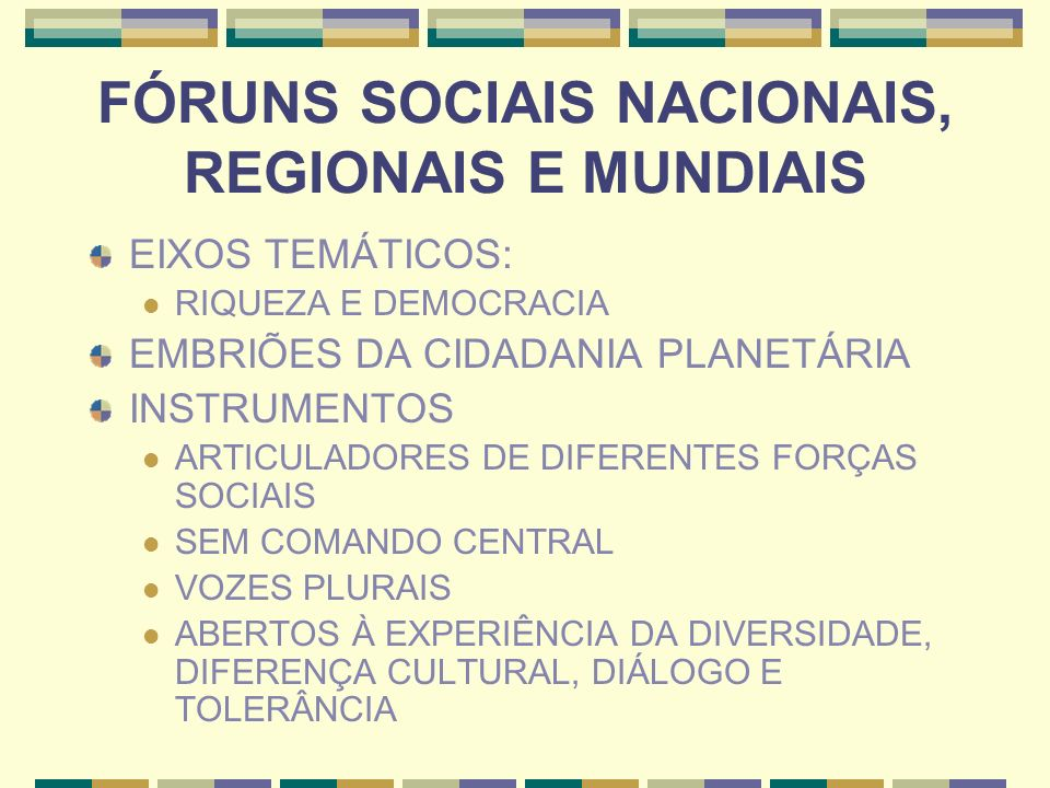 FÓRUNS SOCIAIS NACIONAIS, REGIONAIS E MUNDIAIS EIXOS TEMÁTICOS: RIQUEZA E DEMOCRACIA EMBRIÕES DA CIDADANIA PLANETÁRIA INSTRUMENTOS ARTICULADORES DE DI