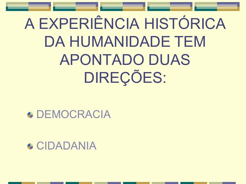 A EXPERIÊNCIA HISTÓRICA DA HUMANIDADE TEM APONTADO DUAS DIREÇÕES: DEMOCRACIA CIDADANIA