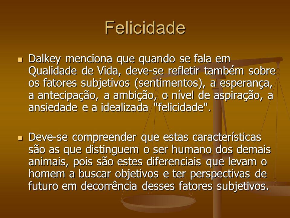 Felicidade Dalkey menciona que quando se fala em Qualidade de Vida, deve-se refletir também sobre os fatores subjetivos (sentimentos), a esperança, a