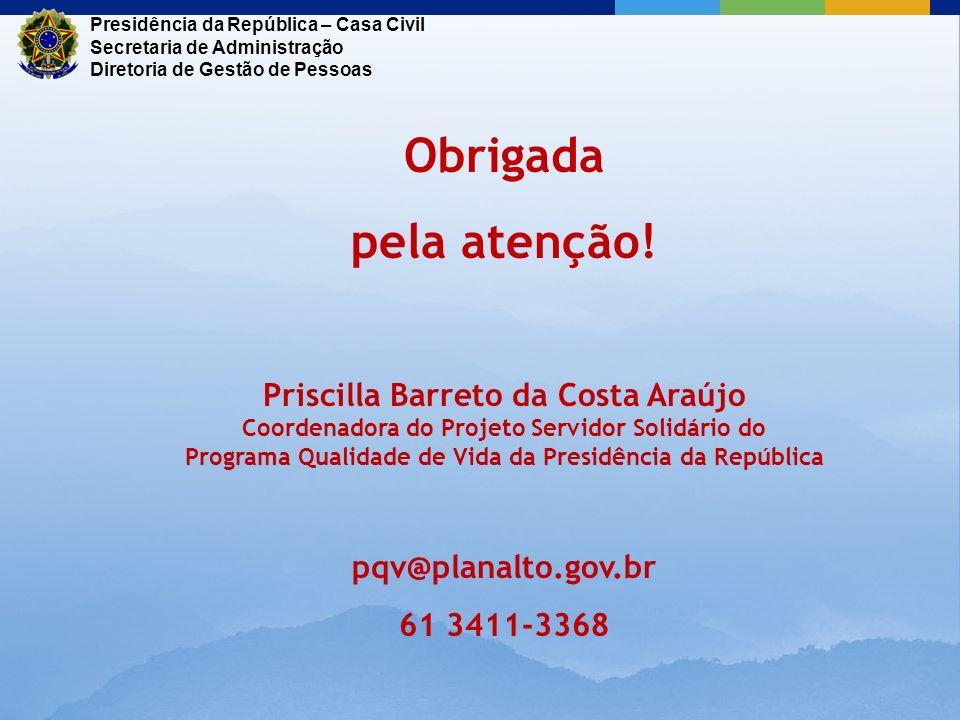 Obrigada pela atenção! Priscilla Barreto da Costa Araújo Coordenadora do Projeto Servidor Solidário do Programa Qualidade de Vida da Presidência da Re