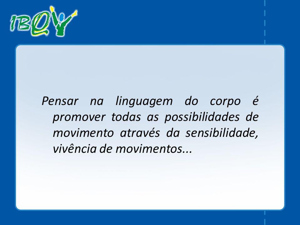 Pensar na linguagem do corpo é promover todas as possibilidades de movimento através da sensibilidade, vivência de movimentos...