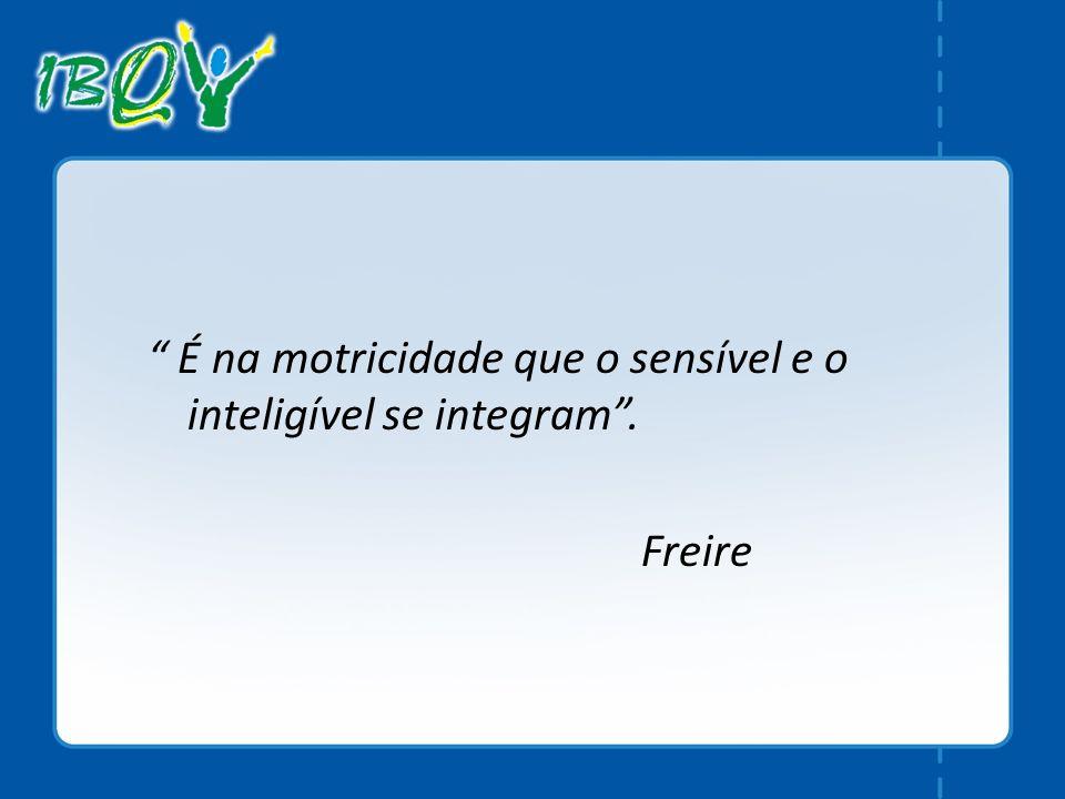 É na motricidade que o sensível e o inteligível se integram. Freire