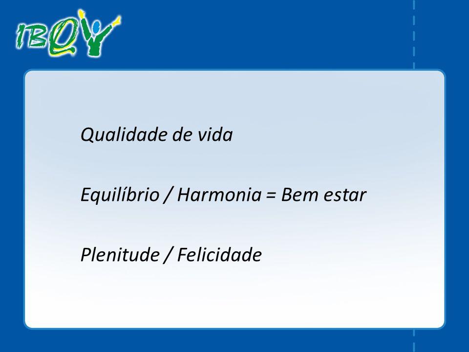 Qualidade de vida Equilíbrio / Harmonia = Bem estar Plenitude / Felicidade