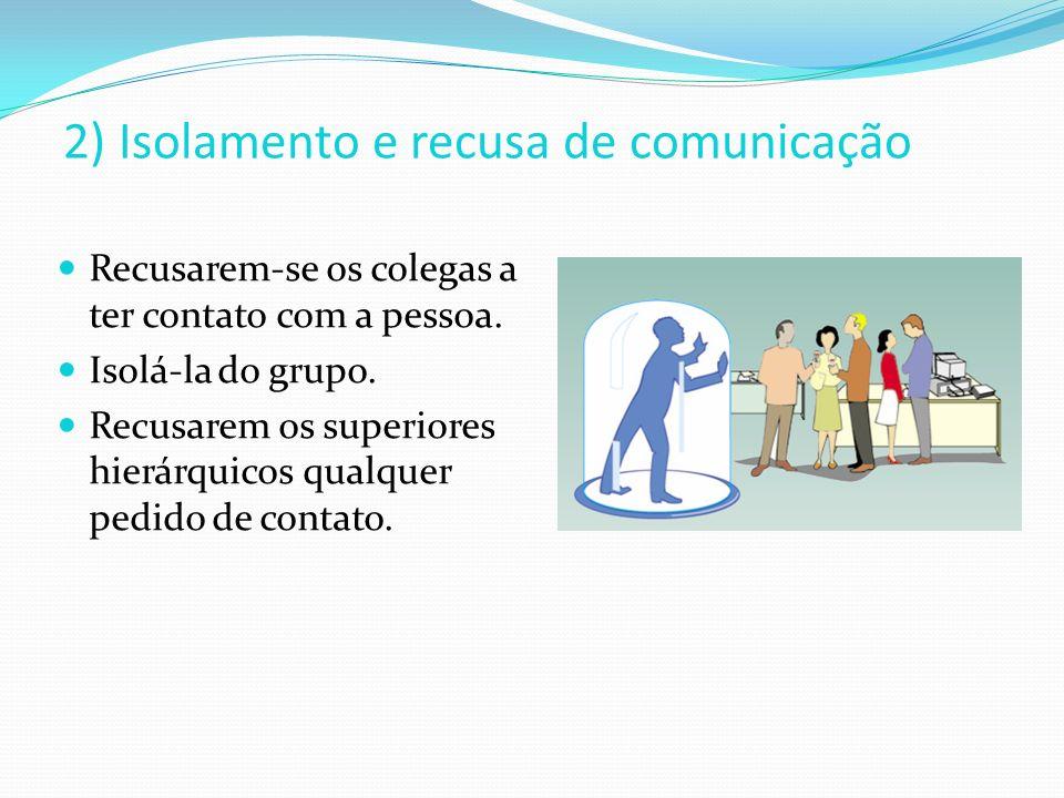 2) Isolamento e recusa de comunicação Recusarem-se os colegas a ter contato com a pessoa. Isolá-la do grupo. Recusarem os superiores hierárquicos qual