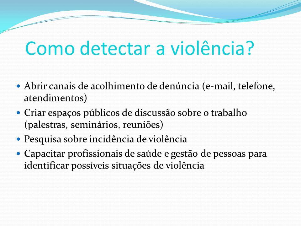 Como detectar a violência? Abrir canais de acolhimento de denúncia (e-mail, telefone, atendimentos) Criar espaços públicos de discussão sobre o trabal