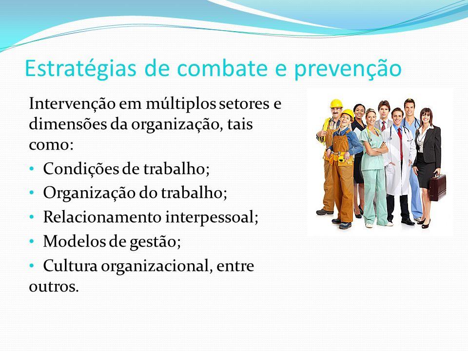 Estratégias de combate e prevenção Intervenção em múltiplos setores e dimensões da organização, tais como: Condições de trabalho; Organização do trabalho; Relacionamento interpessoal; Modelos de gestão; Cultura organizacional, entre outros.