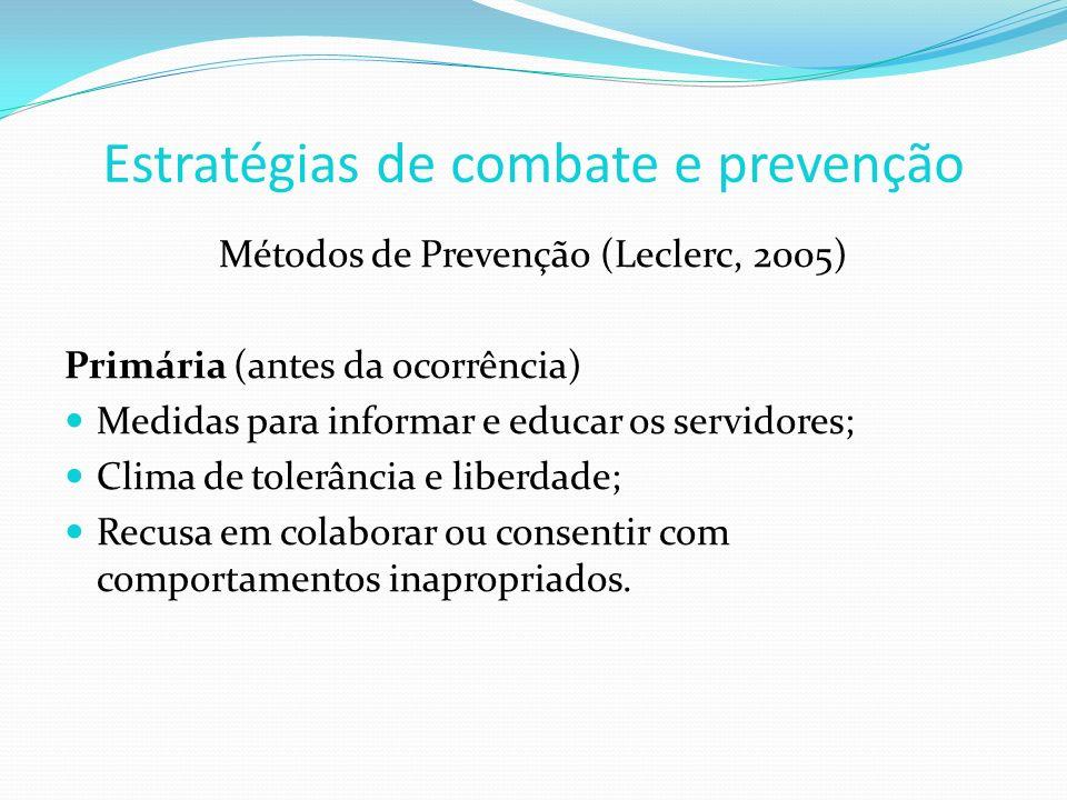 Estratégias de combate e prevenção Métodos de Prevenção (Leclerc, 2005) Primária (antes da ocorrência) Medidas para informar e educar os servidores; Clima de tolerância e liberdade; Recusa em colaborar ou consentir com comportamentos inapropriados.