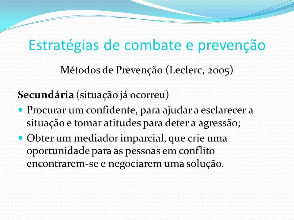 Métodos de Prevenção (Leclerc, 2005) Secundária (situação já ocorreu) Procurar um confidente, para ajudar a esclarecer a situação e tomar atitudes para deter a agressão; Obter um mediador imparcial, que crie uma oportunidade para as pessoas em conflito encontrarem-se e negociarem uma solução.