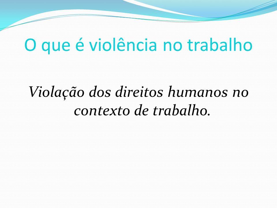 O que é violência no trabalho Violação dos direitos humanos no contexto de trabalho.