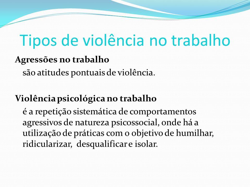 Tipos de violência no trabalho Agressões no trabalho são atitudes pontuais de violência. Violência psicológica no trabalho é a repetição sistemática d