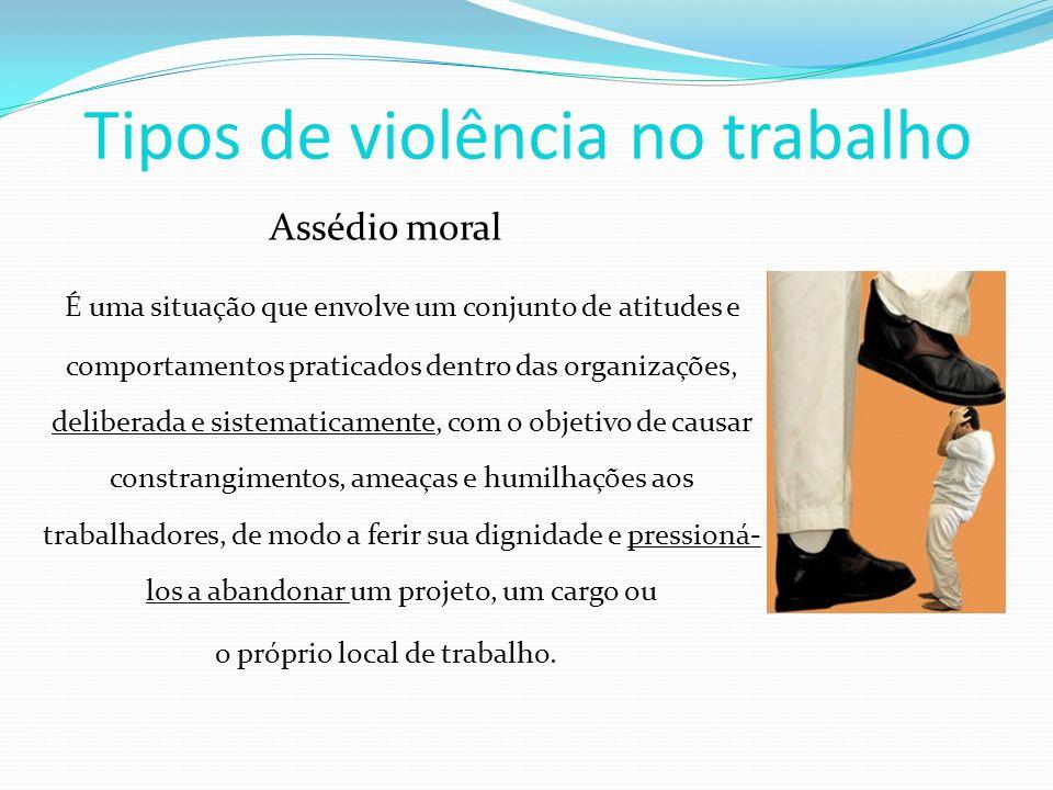 Tipos de violência no trabalho Assédio moral É uma situação que envolve um conjunto de atitudes e comportamentos praticados dentro das organizações, d