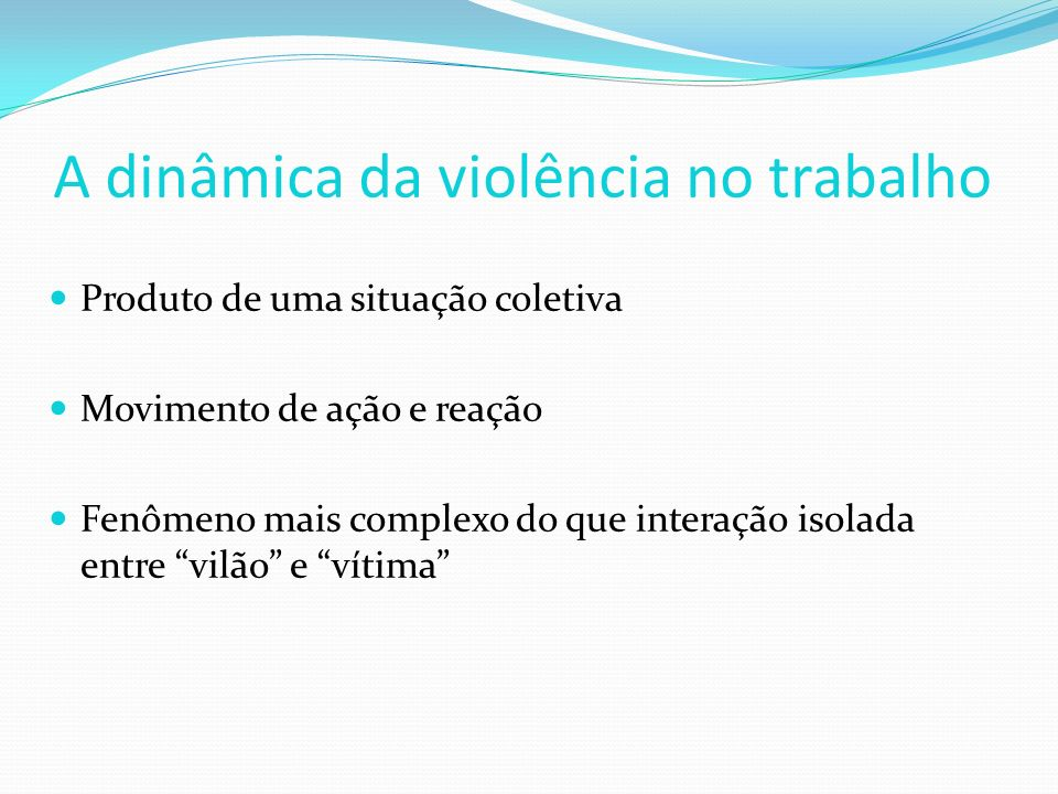 A dinâmica da violência no trabalho Produto de uma situação coletiva Movimento de ação e reação Fenômeno mais complexo do que interação isolada entre vilão e vítima