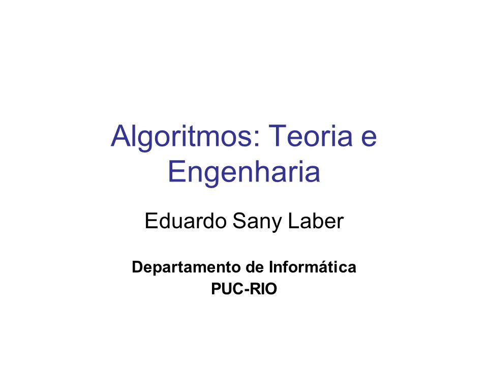 Algoritmos: Teoria e Engenharia Eduardo Sany Laber Departamento de Informática PUC-RIO