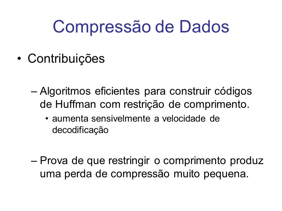 Compressão de Dados Contribuições –Algoritmos eficientes para construir códigos de Huffman com restrição de comprimento. aumenta sensivelmente a veloc