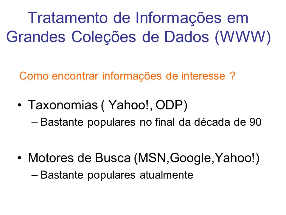 Tratamento de Informações em Grandes Coleções de Dados (WWW) Taxonomias ( Yahoo!, ODP) –Bastante populares no final da década de 90 Motores de Busca (