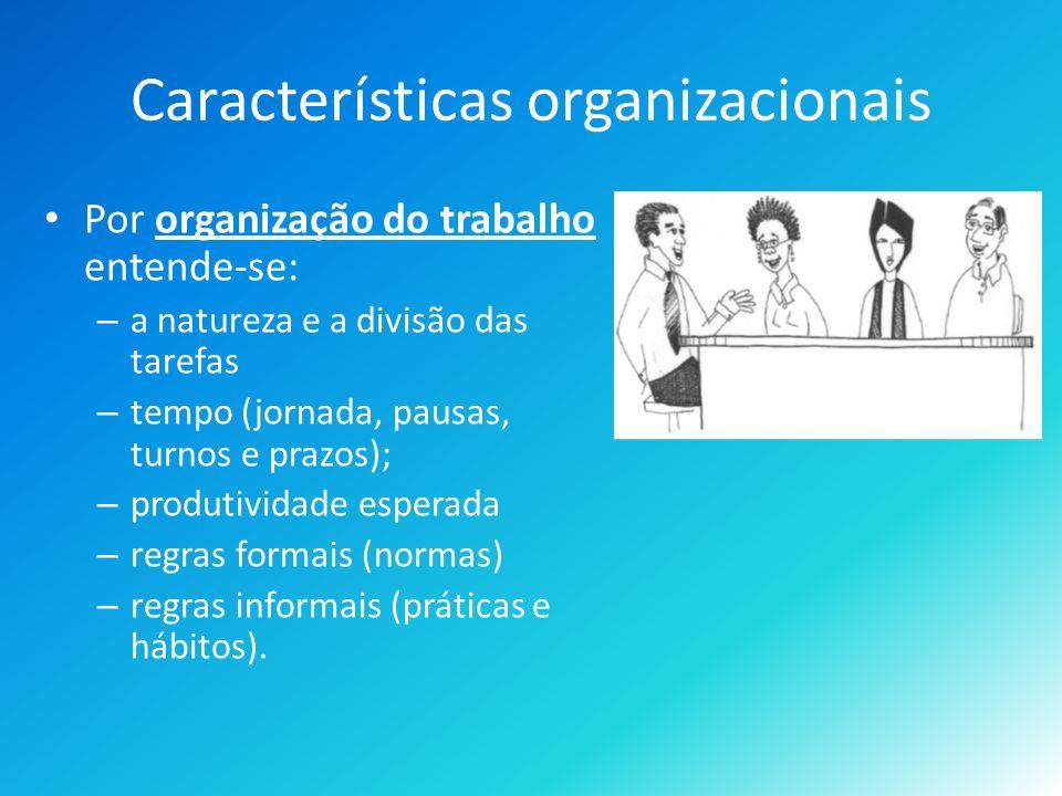 Características organizacionais Por organização do trabalho entende-se: – a natureza e a divisão das tarefas – tempo (jornada, pausas, turnos e prazos); – produtividade esperada – regras formais (normas) – regras informais (práticas e hábitos).