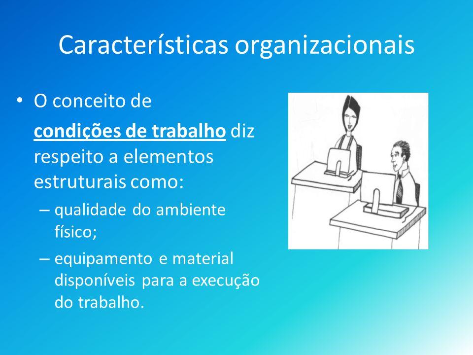 Características organizacionais O conceito de condições de trabalho diz respeito a elementos estruturais como: – qualidade do ambiente físico; – equipamento e material disponíveis para a execução do trabalho.
