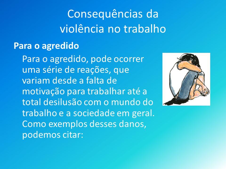 Consequências da violência no trabalho Para o agredido Para o agredido, pode ocorrer uma série de reações, que variam desde a falta de motivação para trabalhar até a total desilusão com o mundo do trabalho e a sociedade em geral.