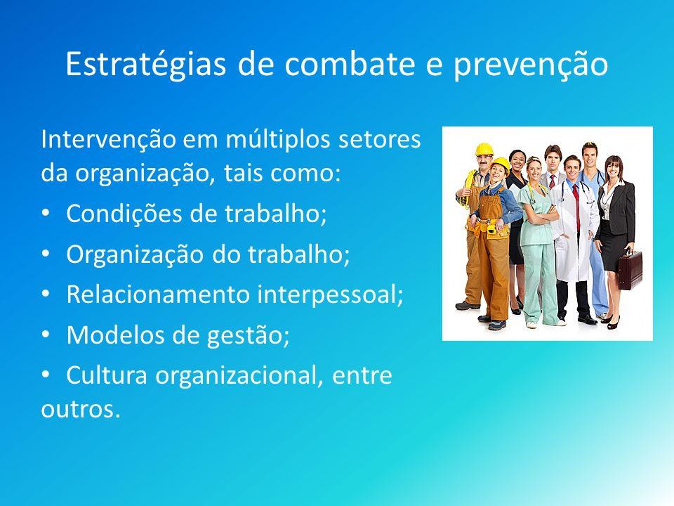 Estratégias de combate e prevenção Intervenção em múltiplos setores da organização, tais como: Condições de trabalho; Organização do trabalho; Relacionamento interpessoal; Modelos de gestão; Cultura organizacional, entre outros.