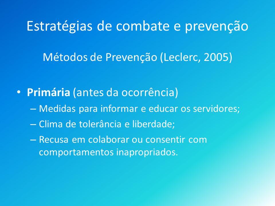 Estratégias de combate e prevenção Métodos de Prevenção (Leclerc, 2005) Primária (antes da ocorrência) – Medidas para informar e educar os servidores; – Clima de tolerância e liberdade; – Recusa em colaborar ou consentir com comportamentos inapropriados.