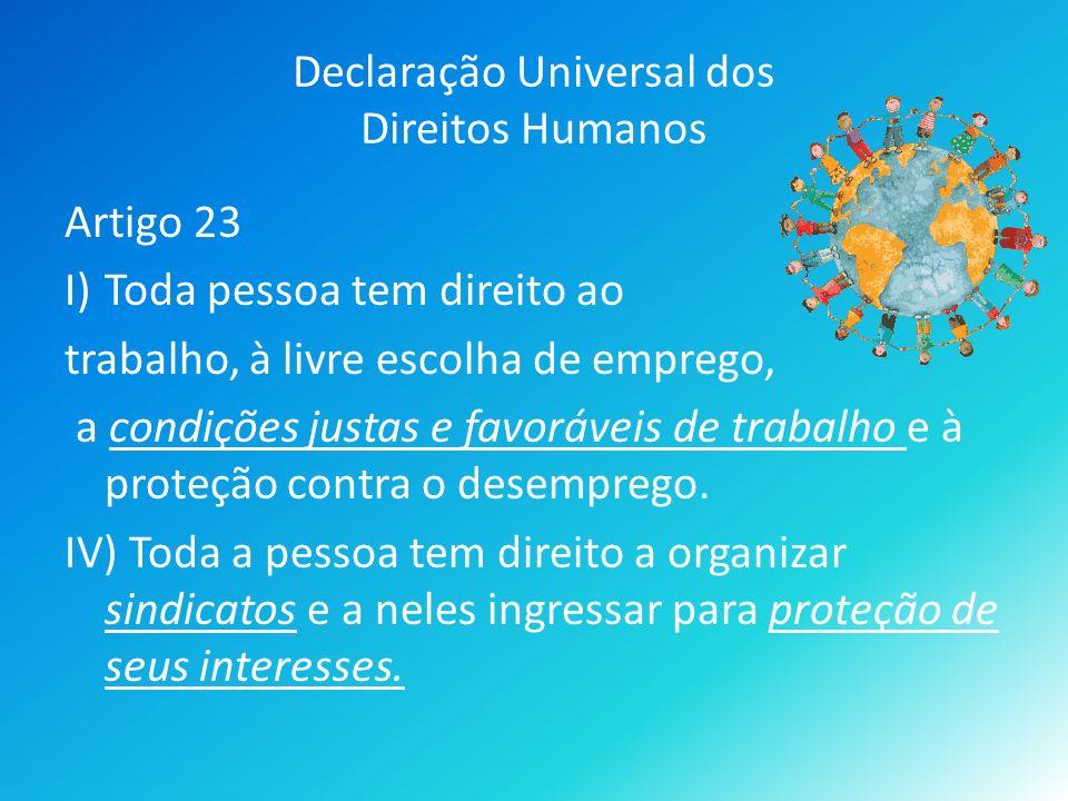 Declaração Universal dos Direitos Humanos Artigo 23 I)Toda pessoa tem direito ao trabalho, à livre escolha de emprego, a condições justas e favoráveis de trabalho e à proteção contra o desemprego.