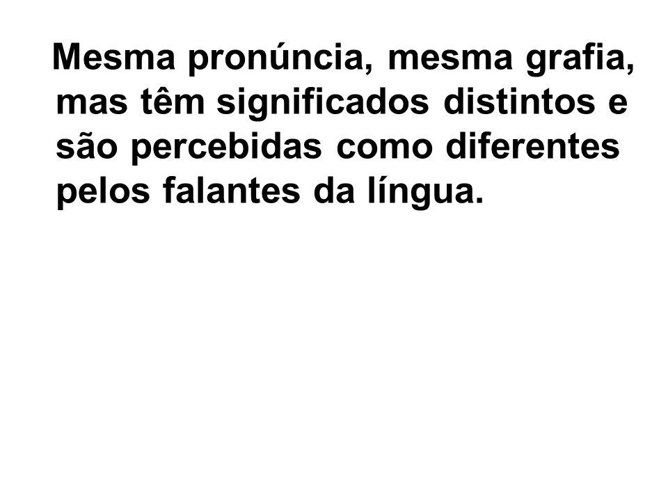 Mesma pronúncia, mesma grafia, mas têm significados distintos e são percebidas como diferentes pelos falantes da língua.