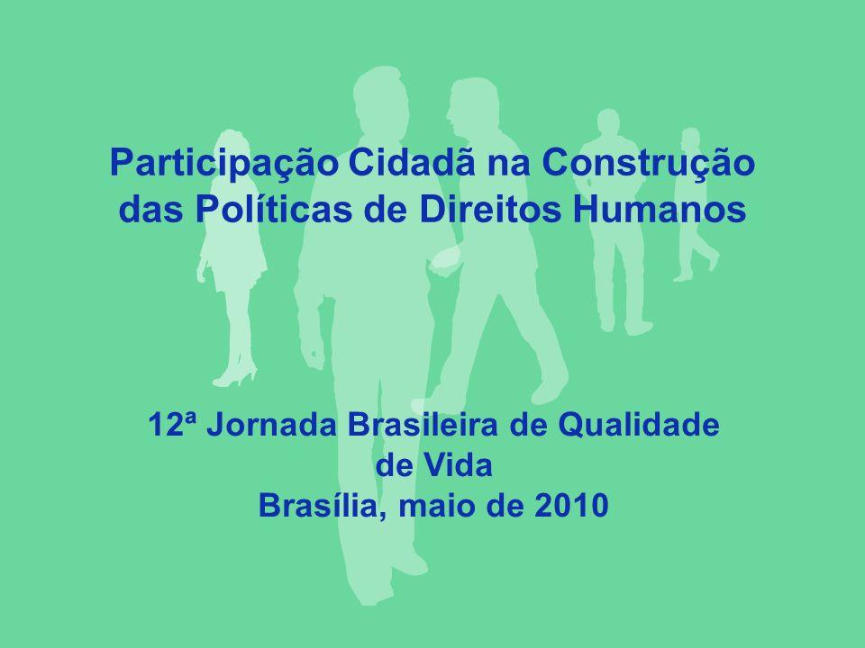 Participação Cidadã na Construção das Políticas de Direitos Humanos 12ª Jornada Brasileira de Qualidade de Vida Brasília, maio de 2010