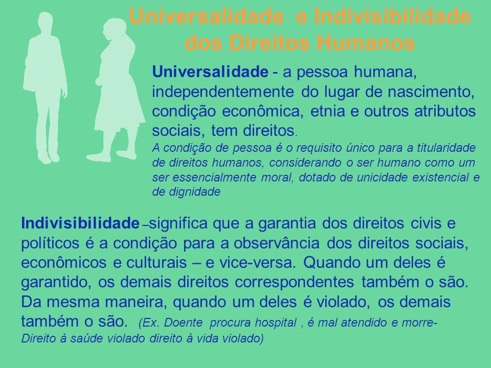 Universalidade e Indivisibilidade dos Direitos Humanos Universalidade - a pessoa humana, independentemente do lugar de nascimento, condição econômica,