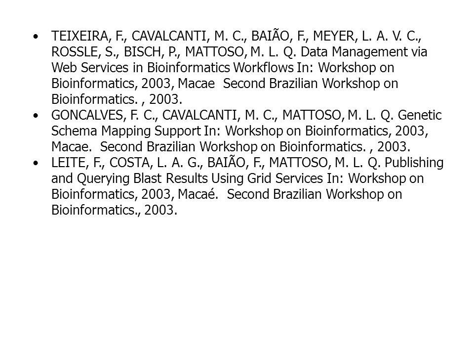 TEIXEIRA, F., CAVALCANTI, M. C., BAIÃO, F., MEYER, L. A. V. C., ROSSLE, S., BISCH, P., MATTOSO, M. L. Q. Data Management via Web Services in Bioinform