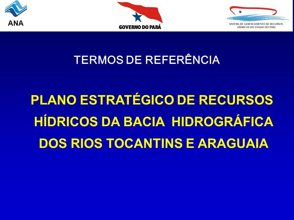 TERMOS DE REFERÊNCIA PLANO ESTRATÉGICO DE RECURSOS HÍDRICOS DA BACIA HIDROGRÁFICA DOS RIOS TOCANTINS E ARAGUAIA ANA