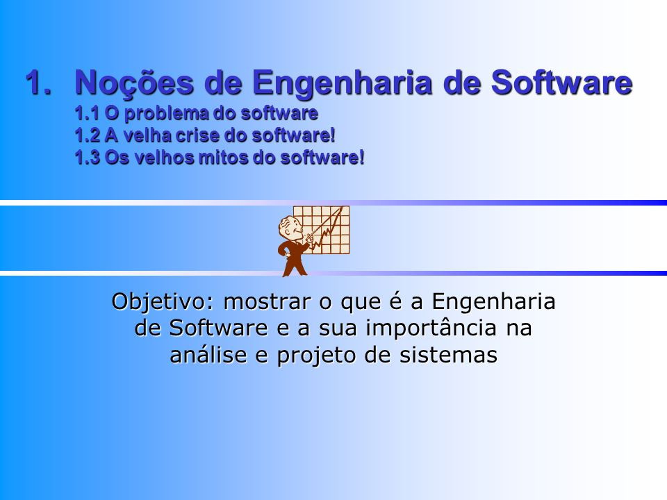1.Noções de Engenharia de Software 1.1 O problema do software 1.2 A velha crise do software! 1.3 Os velhos mitos do software! Objetivo: mostrar o que