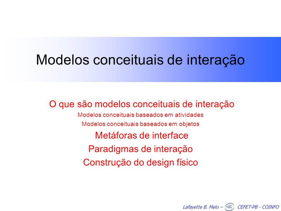 Lafayette B. Melo – CEFET-PB - COINFO Modelos conceituais de interação O que são modelos conceituais de interação Modelos conceituais baseados em ativ