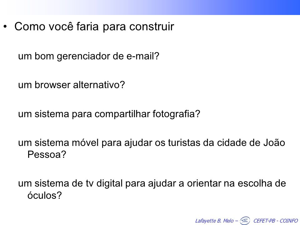 Lafayette B. Melo – CEFET-PB - COINFO Como você faria para construir um bom gerenciador de e-mail? um browser alternativo? um sistema para compartilha