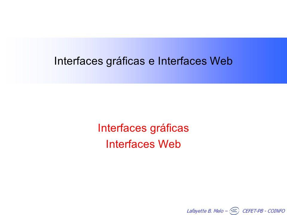 Lafayette B. Melo – CEFET-PB - COINFO Interfaces gráficas e Interfaces Web Interfaces gráficas Interfaces Web